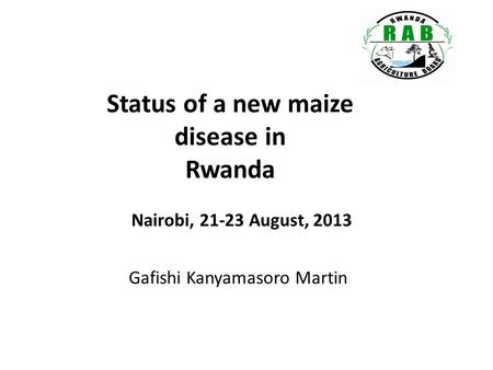 Status of a new maize disease in Rwanda Gafishi Kanyamasoro Martin Nairobi, 21-23 August, 2013.