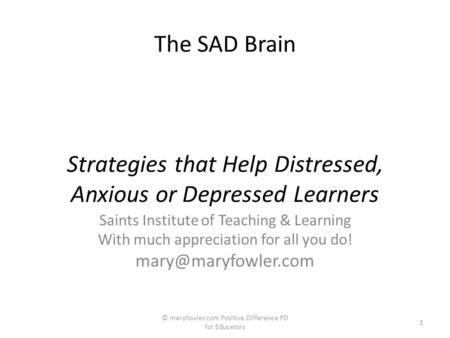 The SAD Brain Strategies that Help Distressed, Anxious or Depressed Learners Saints Institute of Teaching & Learning With much appreciation for all you.