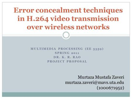 MULTIMEDIA PROCESSING (EE 5359) SPRING 2011 DR. K. R. RAO PROJECT PROPOSAL Error concealment techniques in H.264 video transmission over wireless networks.