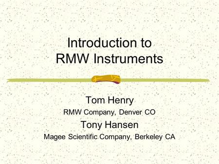 Introduction to RMW Instruments Tom Henry RMW Company, Denver CO Tony Hansen Magee Scientific Company, Berkeley CA.