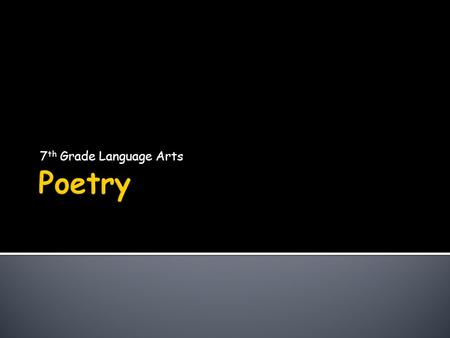 7 th Grade Language Arts.  Why does poetry exist?  To entertain  To Educate  To Emit Emotion  Poetic Terms  Types of Poetry.