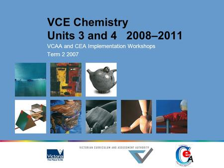 VCE Chemistry Units 3 and 4 2008–2011 VCAA and CEA Implementation Workshops Term 2 2007.