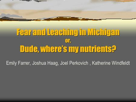 Fear and Leaching in Michigan or, Dude, where's my nutrients? Emily Farrer, Joshua Haag, Joel Perkovich, Katherine Windfeldt.