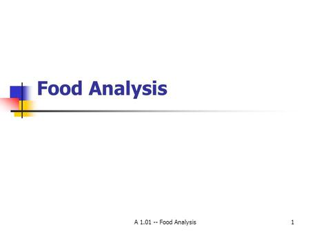 A 1.01 -- Food Analysis1 Food Analysis. A 1.01 -- Food Analysis 2 Definition Process of assessing the physical, chemical, and or microbiological properties.