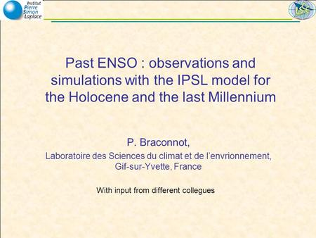 Past ENSO : observations and simulations with the IPSL model for the Holocene and the last Millennium P. Braconnot, Laboratoire des Sciences du climat.