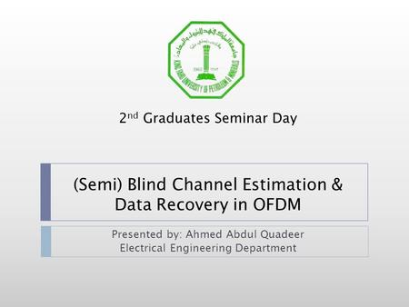 (Semi) Blind Channel Estimation & Data Recovery in OFDM Presented by: Ahmed Abdul Quadeer Electrical Engineering Department 2 nd Graduates Seminar Day.