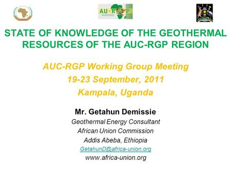 STATE OF KNOWLEDGE OF THE GEOTHERMAL RESOURCES OF THE AUC-RGP REGION Mr. Getahun Demissie Geothermal Energy Consultant African Union Commission Addis Abeba,
