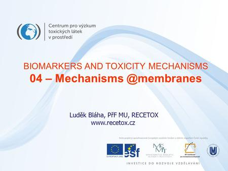 Luděk Bláha, PřF MU, RECETOX  BIOMARKERS AND TOXICITY MECHANISMS 04 –