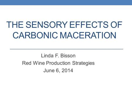 THE SENSORY EFFECTS OF CARBONIC MACERATION Linda F. Bisson Red Wine Production Strategies June 6, 2014.