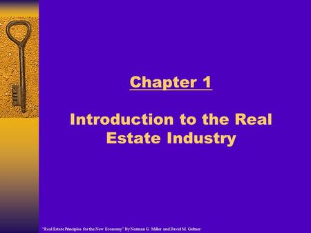 "Chapter 1 Introduction to the Real Estate Industry ""Real Estate Principles for the New Economy"" By Norman G. Miller and David M. Geltner."