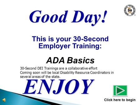 This is your 30-Second Employer Training: ADA Basics ENJOY Click here to begin Good Day! 30-Second DEI Trainings are a collaborative effort Coming soon.