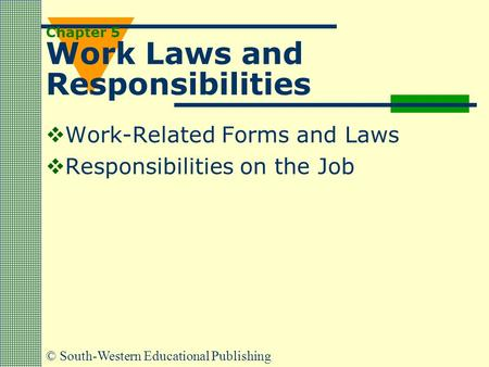 © South-Western Educational Publishing Chapter 5 Work Laws and Responsibilities  Work-Related Forms and Laws  Responsibilities on the Job.