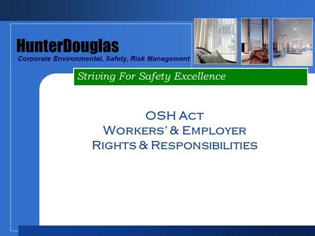 Striving For Safety Excellence HunterDouglas Corporate Environmental, Safety, Risk Management OSH Act Workers' & Employer Rights & Responsibilities.