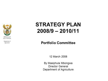 REPUBLIC OF SOUTH AFRICA Department of Agriculture STRATEGY PLAN 2008/9 – 2010/11 Portfolio Committee 12 March 2008 By Masiphula Mbongwa Director General.