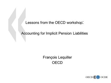 1 Lessons from the OECD workshop : Accounting for Implicit Pension Liabilities François Lequiller OECD.
