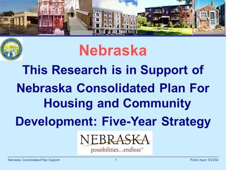 1 Public Input: 9/23/04Nebraska Consolidated Plan Support Nebraska This Research is in Support of Nebraska Consolidated Plan For Housing and Community.
