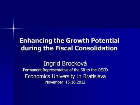 Enhancing the Growth Potential during the Fiscal Consolidation Ingrid Brocková Permanent Representative of the SR to the OECD Economics University in Bratislava.