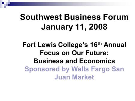 Southwest Business Forum January 11, 2008 Fort Lewis College's 16 th Annual Focus on Our Future: Business and Economics Sponsored by Wells Fargo San Juan.