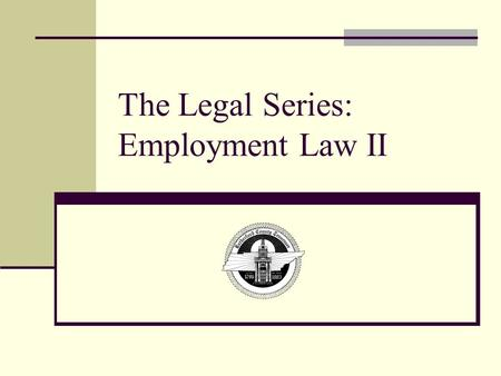 The Legal Series: Employment Law II. Objectives Upon the completion of training, you will be able to: Understand the Family and Medical Leave Act Know.