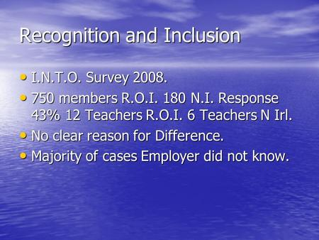 Recognition and Inclusion I.N.T.O. Survey 2008. I.N.T.O. Survey 2008. 750 members R.O.I. 180 N.I. Response 43% 12 Teachers R.O.I. 6 Teachers N Irl. 750.