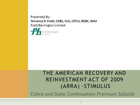 Cobra and State Continuation Premium Subsidy THE AMERICAN RECOVERY AND REINVESTMENT ACT OF 2009 (ARRA) -STIMULUS 1 Presented By: Terrence P. Frett, CEBS,