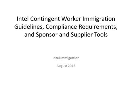 Intel Contingent Worker Immigration Guidelines, Compliance Requirements, and Sponsor and Supplier Tools Intel Immigration August 2015.