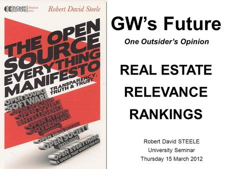 GW's Future REAL ESTATE RELEVANCE RANKINGS Robert David STEELE University Seminar Thursday 15 March 2012 One Outsider's Opinion.