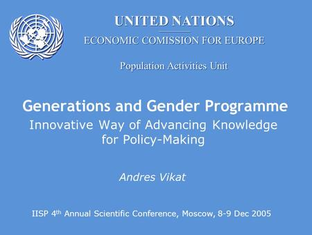 UNITED NATIONS Population Activities Unit ECONOMIC COMISSION FOR EUROPE Generations and Gender Programme Innovative Way of Advancing Knowledge for Policy-Making.