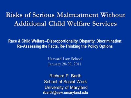 Risks of Serious Maltreatment Without Additional Child Welfare Services Richard P. Barth School of Social Work University of Maryland University of