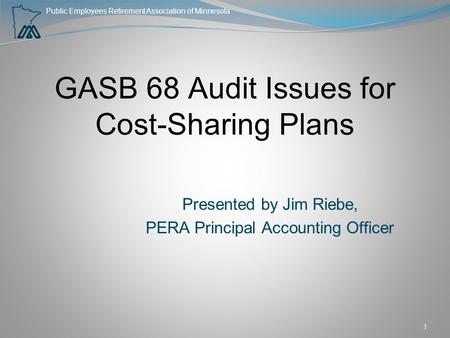 Public Employees Retirement Association of Minnesota GASB 68 Audit Issues for Cost-Sharing Plans Presented by Jim Riebe, PERA Principal Accounting Officer.
