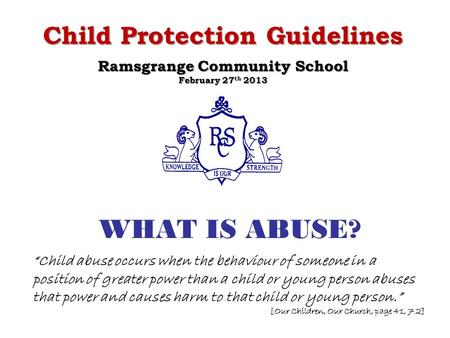 "WHAT IS ABUSE? Child Protection Guidelines Ramsgrange Community School February 27 th 2013 ""Child abuse occurs when the behaviour of someone in a position."