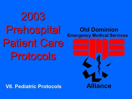 2003 Prehospital Patient Care Protocols VII. Pediatric Protocols Old Dominion Emergency Medical Services Alliance.