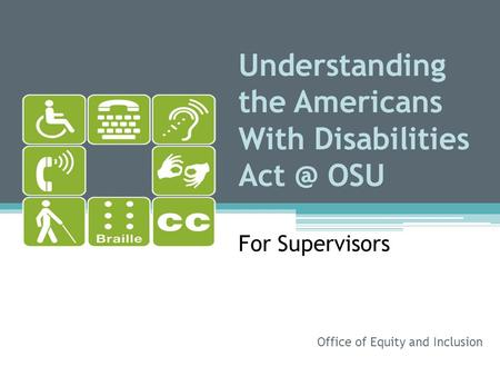 Understanding the Americans With Disabilities OSU For Supervisors Office of Equity and Inclusion.