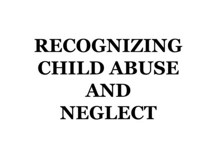 RECOGNIZING CHILD ABUSE AND NEGLECT