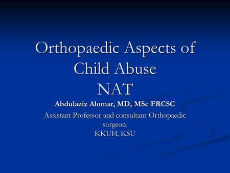 Orthopaedic Aspects of Child Abuse NAT Abdulaziz Alomar, MD, MSc FRCSC Assistant Professor and consultant Orthopaedic surgeon. KKUH, KSU.