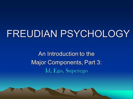 FREUDIAN PSYCHOLOGY An Introduction to the Major Components, Part 3: Id, Ego, Superego.
