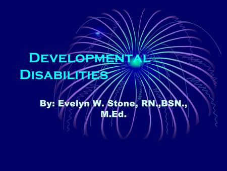 Developmental Disabilities By: Evelyn W. Stone, RN.,BSN., M.Ed.