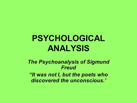 "PSYCHOLOGICAL ANALYSIS The Psychoanalysis of Sigmund Freud ""It was not I, but the poets who discovered the unconscious.'"