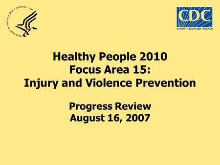 Healthy People 2010 Focus Area 15: Injury and Violence Prevention Progress Review August 16, 2007.