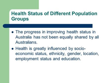 Health Status of Different Population Groups The progress in improving health status in Australia has not been equally shared by all Australians. Health.