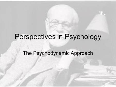 Perspectives in Psychology The Psychodynamic Approach.