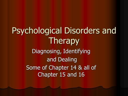 Psychological Disorders and Therapy Diagnosing, Identifying and Dealing and Dealing Some of Chapter 14 & all of Chapter 15 and 16.