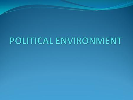 POLITICAL ENVIRONMENT The influence of political environment on business is enormous The political system prevailing in a country decides, promotes, fosters,
