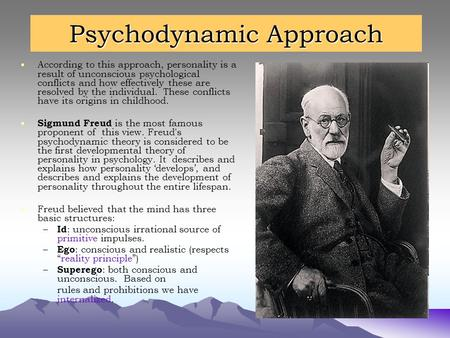 Psychodynamic Approach According to this approach, personality is a result of unconscious psychological conflicts and how effectively these are resolved.