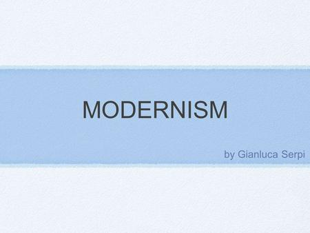 MODERNISM by Gianluca Serpi. modernism Time: 1880 - 1940 Modernism describes a series of reforming cultural movements in art and architecture, music,