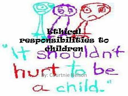 Ethical responsibilities to children By: Courtnie Nelson.