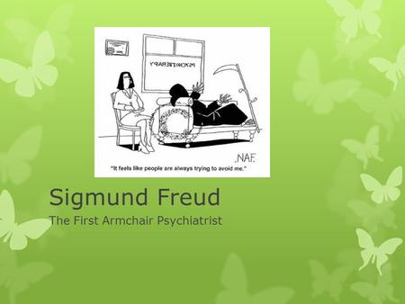 Sigmund Freud The First Armchair Psychiatrist. Why does he matter?  Freud is the first major theorist of Psychology - he began the movement that viewed.