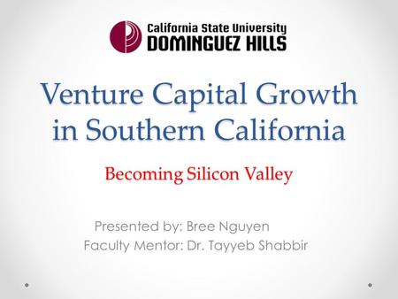 Venture Capital Growth in Southern California Presented by: Bree Nguyen Faculty Mentor: Dr. Tayyeb Shabbir Becoming Silicon Valley.