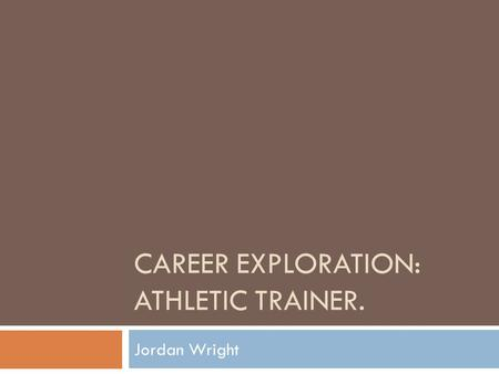CAREER EXPLORATION: ATHLETIC TRAINER. Jordan Wright.