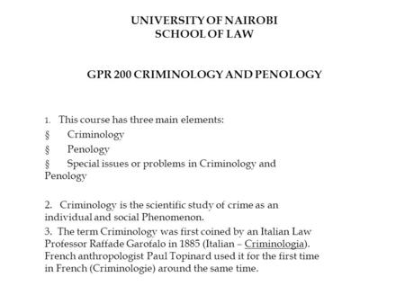 UNIVERSITY OF NAIROBI SCHOOL OF LAW GPR 200 CRIMINOLOGY AND PENOLOGY 1. This course has three main elements:  Criminology  Penology  Special issues.